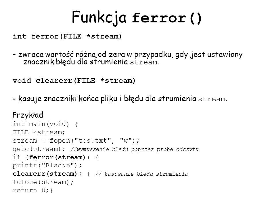 Funkcja ferror() int ferror(FILE *stream) - zwraca wartość różną od zera w przypadku, gdy jest ustawiony znacznik błędu dla strumienia stream.