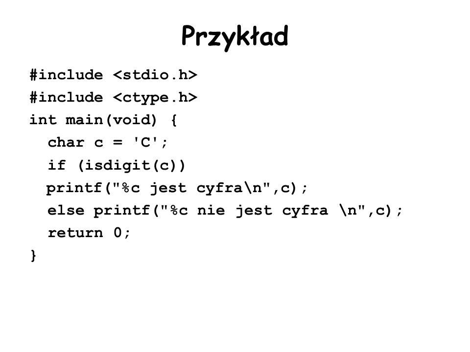 Przykład #include int main(void) { char c = C ; if (isdigit(c)) printf( %c jest cyfra\n ,c); else printf( %c nie jest cyfra \n ,c); return 0; }