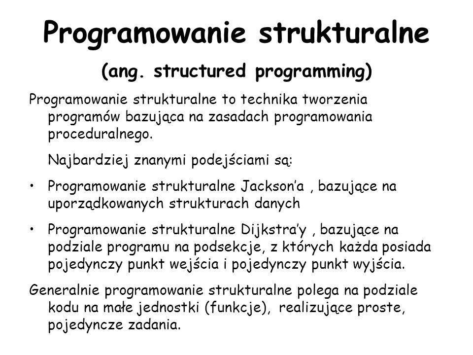 Programowanie strukturalne (ang. structured programming) Programowanie strukturalne to technika tworzenia programów bazująca na zasadach programowania