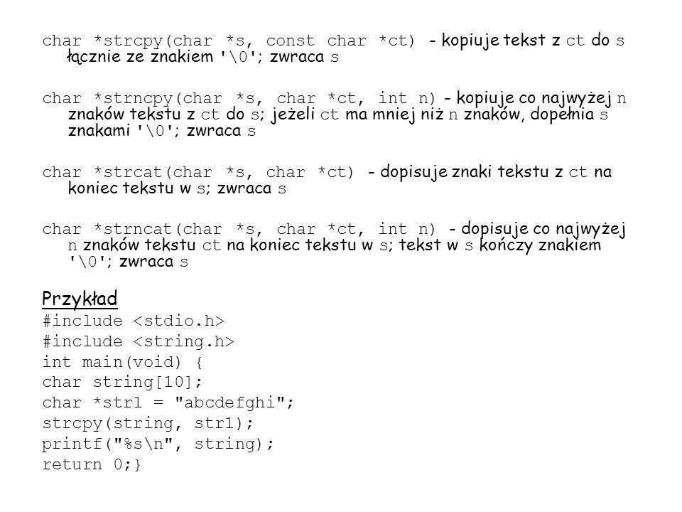 char *strcpy(char *s, const char *ct) - kopiuje tekst z ct do s łącznie ze znakiem \0 ; zwraca s char *strncpy(char *s, char *ct, int n) - kopiuje co najwyżej n znaków tekstu z ct do s ; jeżeli ct ma mniej niż n znaków, dopełnia s znakami \0 ; zwraca s char *strcat(char *s, char *ct) - dopisuje znaki tekstu z ct na koniec tekstu w s ; zwraca s char *strncat(char *s, char *ct, int n) - dopisuje co najwyżej n znaków tekstu ct na koniec tekstu w s ; tekst w s kończy znakiem \0 ; zwraca s Przykład #include int main(void) { char string[10]; char *str1 = abcdefghi ; strcpy(string, str1); printf( %s\n , string); return 0;}