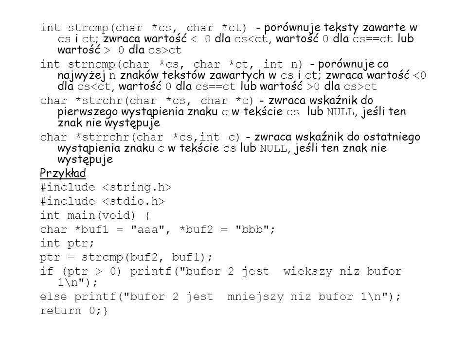 int strcmp(char *cs, char *ct) - porównuje teksty zawarte w cs i ct ; zwraca wartość 0 dla cs>ct int strncmp(char *cs, char *ct, int n) - porównuje co najwyżej n znaków tekstów zawartych w cs i ct ; zwraca wartość 0 dla cs>ct char *strchr(char *cs, char *c) - zwraca wskaźnik do pierwszego wystąpienia znaku c w tekście cs lub NULL, jeśli ten znak nie występuje char *strrchr(char *cs,int c) - zwraca wskaźnik do ostatniego wystąpienia znaku c w tekście cs lub NULL, jeśli ten znak nie występuje Przykład #include int main(void) { char *buf1 = aaa , *buf2 = bbb ; int ptr; ptr = strcmp(buf2, buf1); if (ptr > 0) printf( bufor 2 jest wiekszy niz bufor 1\n ); else printf( bufor 2 jest mniejszy niz bufor 1\n ); return 0;}