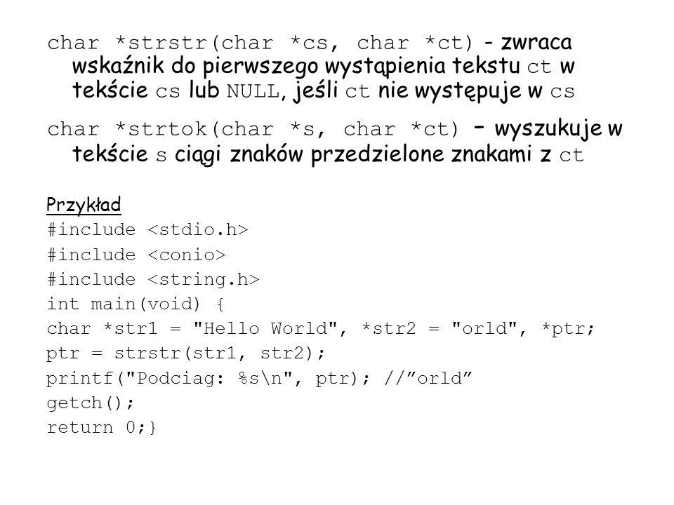 char *strstr(char *cs, char *ct) - zwraca wskaźnik do pierwszego wystąpienia tekstu ct w tekście cs lub NULL, jeśli ct nie występuje w cs char *strtok(char *s, char *ct) - wyszukuje w tekście s ciągi znaków przedzielone znakami z ct Przykład #include int main(void) { char *str1 = Hello World , *str2 = orld , *ptr; ptr = strstr(str1, str2); printf( Podciag: %s\n , ptr); //orld getch(); return 0;}