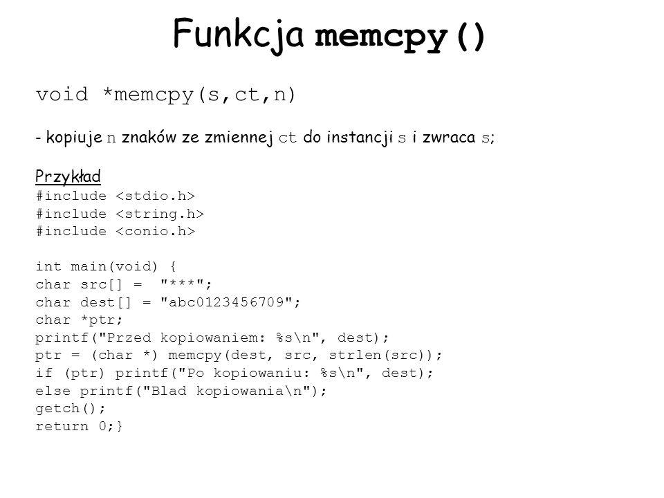 Funkcja memcpy() void *memcpy(s,ct,n) - kopiuje n znaków ze zmiennej ct do instancji s i zwraca s ; Przykład #include int main(void) { char src[] = *** ; char dest[] = abc0123456709 ; char *ptr; printf( Przed kopiowaniem: %s\n , dest); ptr = (char *) memcpy(dest, src, strlen(src)); if (ptr) printf( Po kopiowaniu: %s\n , dest); else printf( Blad kopiowania\n ); getch(); return 0;}