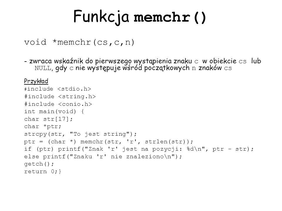 Funkcja memchr() void *memchr(cs,c,n) - zwraca wskaźnik do pierwszego wystąpienia znaku c w obiekcie cs lub NULL, gdy c nie występuje wśród początkowych n znaków cs Przykład # include int main(void) { char str[17]; char *ptr; strcpy(str, To jest string ); ptr = (char *) memchr(str, r , strlen(str)); if (ptr) printf( Znak r jest na pozycji: %d\n , ptr - str); else printf( Znaku r nie znaleziono\n ); getch(); return 0;}