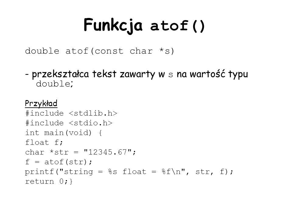 Funkcja atof() double atof(const char *s) - przekształca tekst zawarty w s na wartość typu double ; Przykład #include int main(void) { float f; char *str = 12345.67 ; f = atof(str); printf( string = %s float = %f\n , str, f); return 0;}