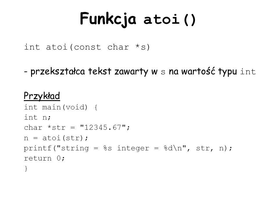 Funkcja atoi() int atoi(const char *s) - przekształca tekst zawarty w s na wartość typu int Przykład int main(void) { int n; char *str = 12345.67 ; n = atoi(str); printf( string = %s integer = %d\n , str, n); return 0; }
