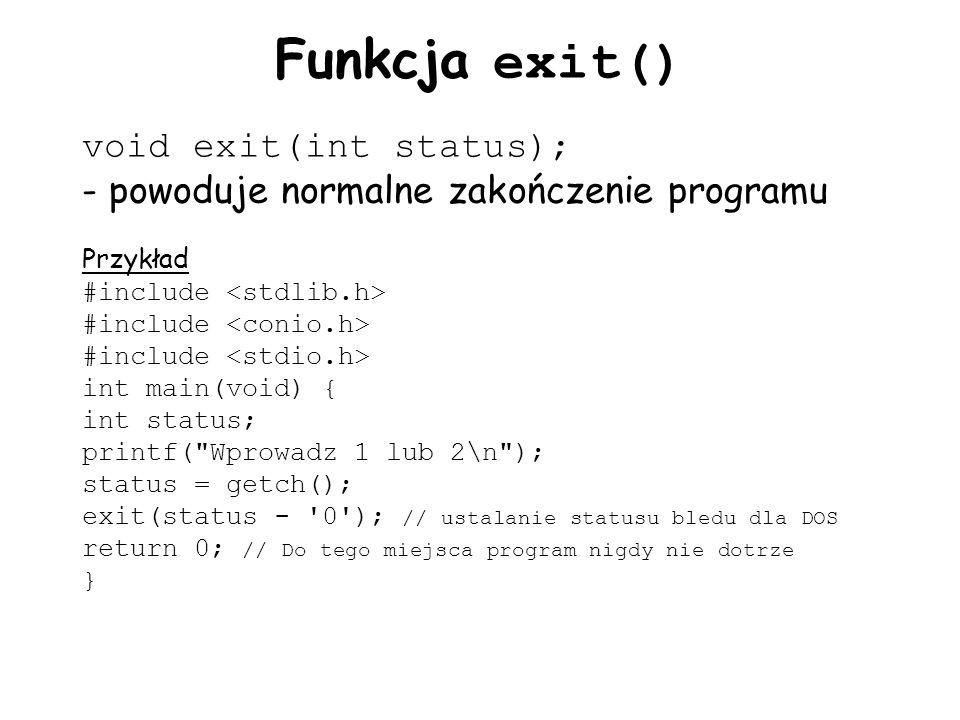 Funkcja exit() void exit(int status); - powoduje normalne zakończenie programu Przykład #include int main(void) { int status; printf( Wprowadz 1 lub 2\n ); status = getch(); exit(status - 0 ); // ustalanie statusu bledu dla DOS return 0; // Do tego miejsca program nigdy nie dotrze }