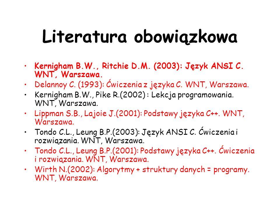 Literatura obowiązkowa Kernigham B.W., Ritchie D.M. (2003): Język ANSI C. WNT, Warszawa. Delannoy C. (1993): Ćwiczenia z języka C. WNT, Warszawa. Kern
