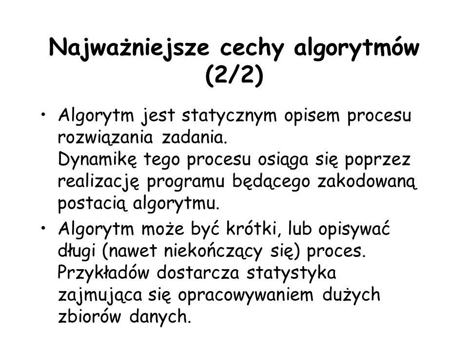 Najważniejsze cechy algorytmów (2/2) Algorytm jest statycznym opisem procesu rozwiązania zadania.