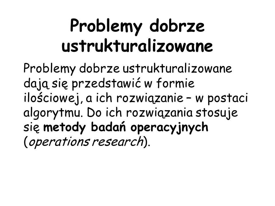 Problemy dobrze ustrukturalizowane Problemy dobrze ustrukturalizowane dają się przedstawić w formie ilościowej, a ich rozwiązanie – w postaci algorytm