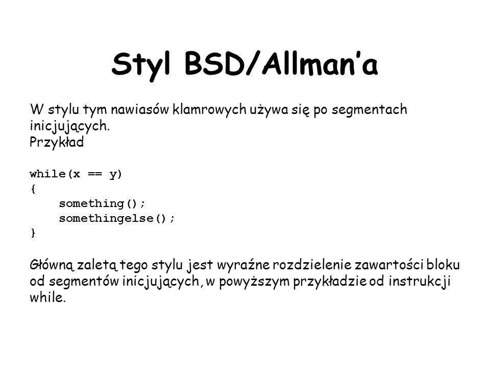 Styl BSD/Allmana W stylu tym nawiasów klamrowych używa się po segmentach inicjujących. Przykład while(x == y) { something(); somethingelse(); } Główną