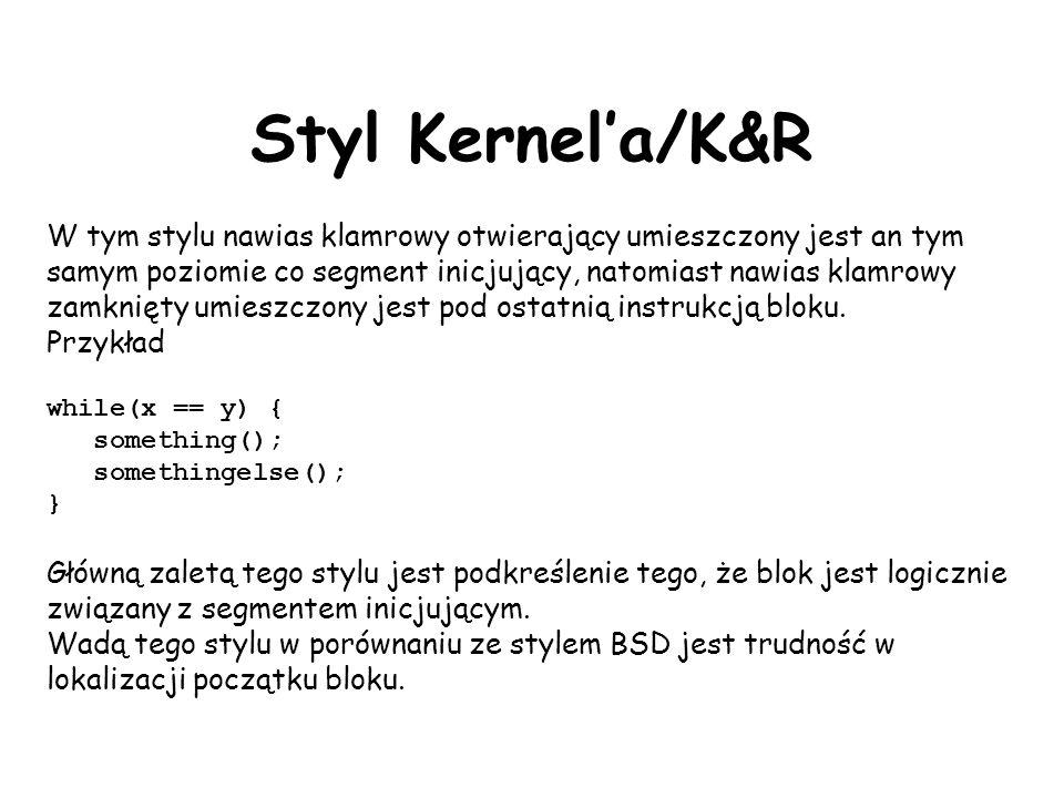 Styl Kernela/K&R W tym stylu nawias klamrowy otwierający umieszczony jest an tym samym poziomie co segment inicjujący, natomiast nawias klamrowy zamknięty umieszczony jest pod ostatnią instrukcją bloku.