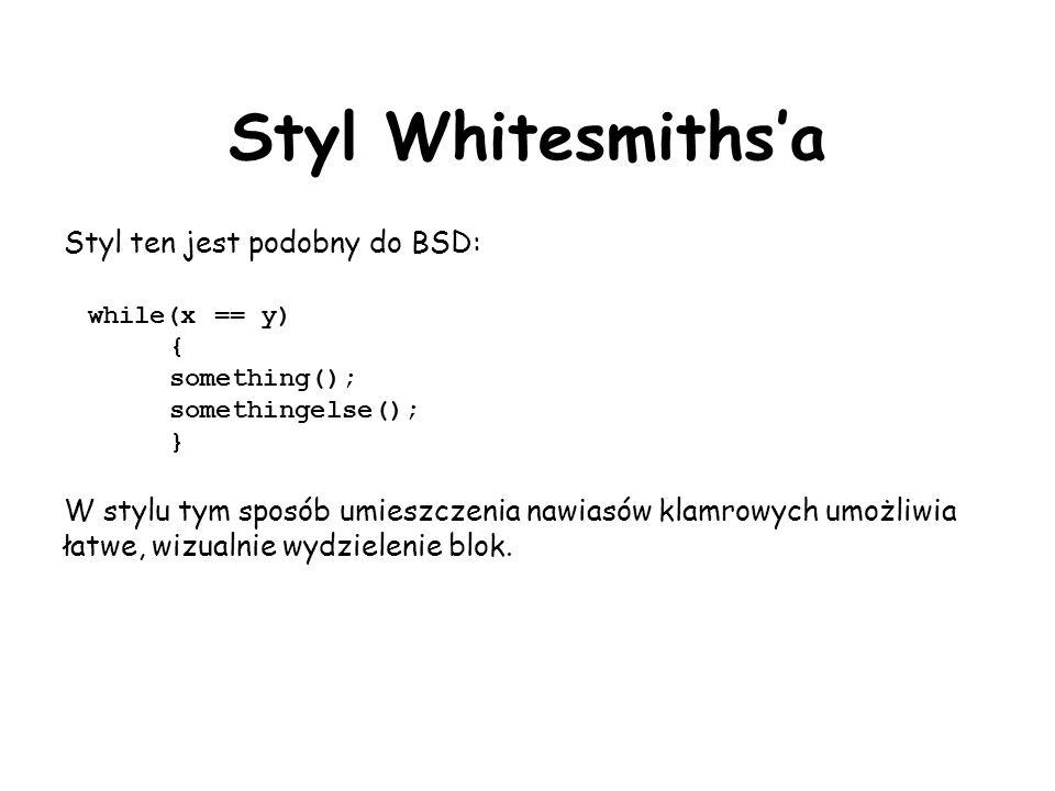 Styl Whitesmithsa Styl ten jest podobny do BSD: while(x == y) { something(); somethingelse(); } W stylu tym sposób umieszczenia nawiasów klamrowych umożliwia łatwe, wizualnie wydzielenie blok.
