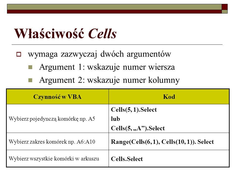 Właściwość Cells wymaga zazwyczaj dwóch argumentów Argument 1: wskazuje numer wiersza Argument 2: wskazuje numer kolumny Czynność w VBAKod Wybierz poj