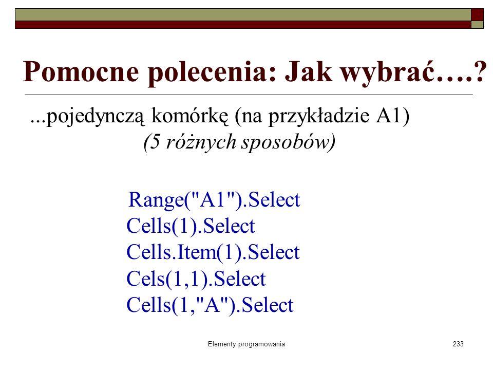 Elementy programowania233 Pomocne polecenia: Jak wybrać….?...pojedynczą komórkę (na przykładzie A1) (5 różnych sposobów) Range(