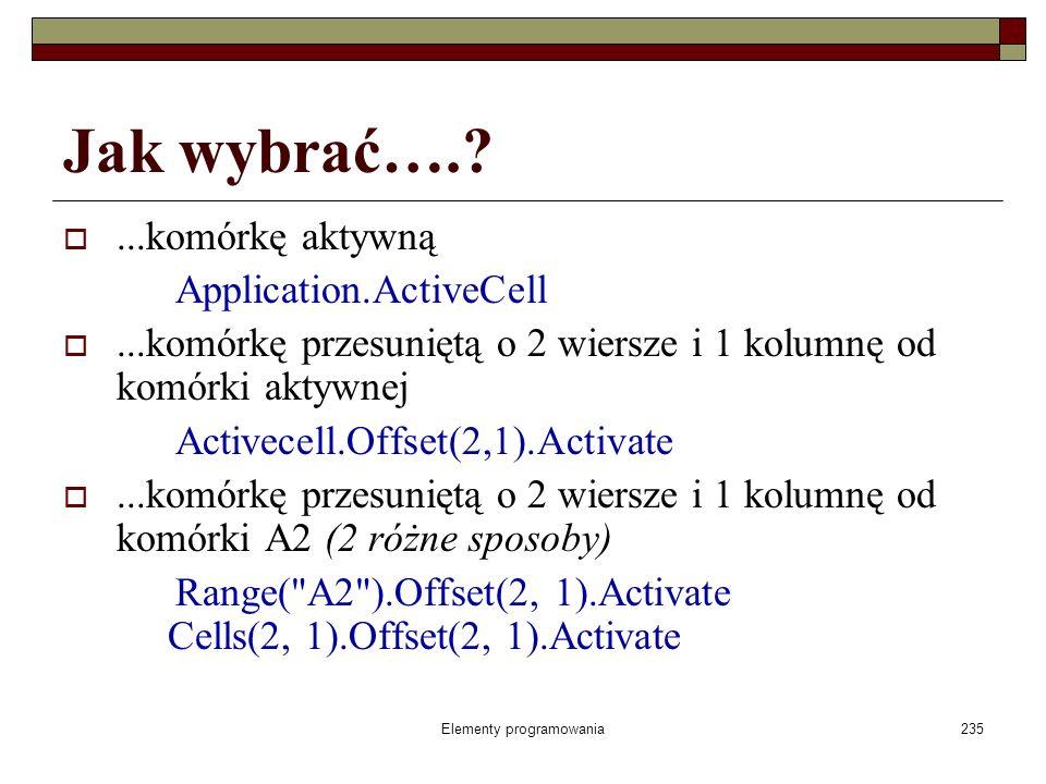 Elementy programowania235 Jak wybrać….?...komórkę aktywną Application.ActiveCell...komórkę przesuniętą o 2 wiersze i 1 kolumnę od komórki aktywnej Act