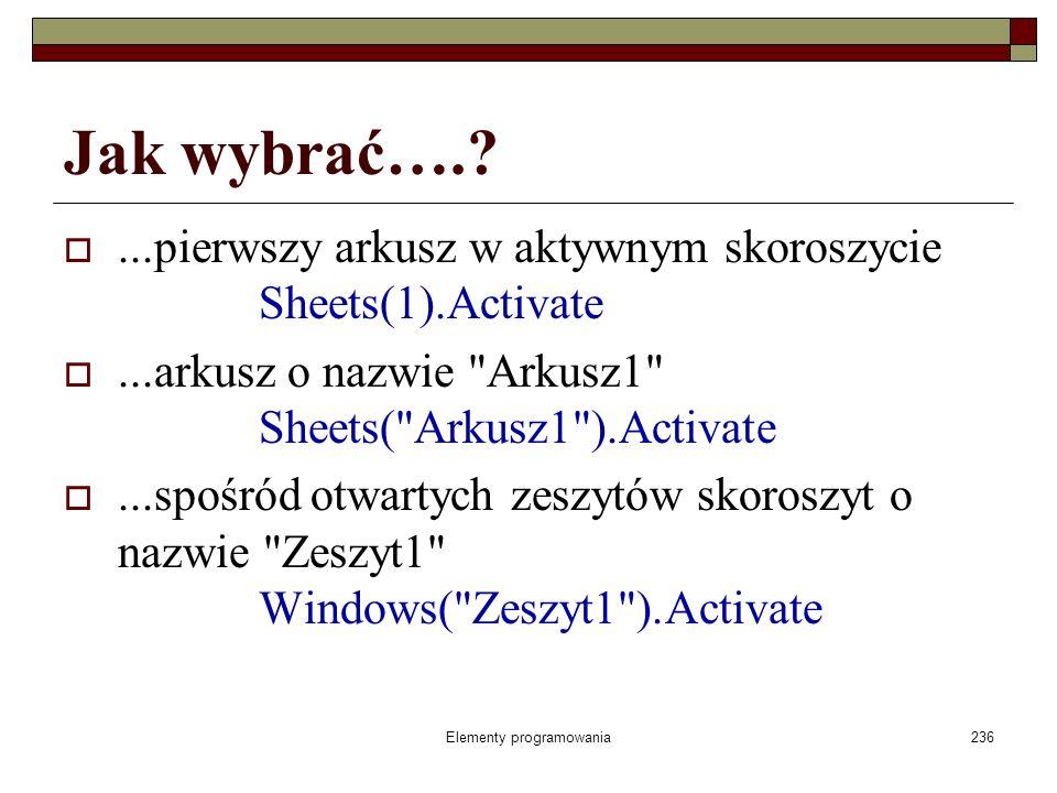 Elementy programowania236 Jak wybrać….?...pierwszy arkusz w aktywnym skoroszycie Sheets(1).Activate...arkusz o nazwie
