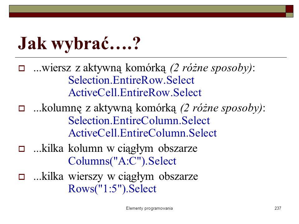 Elementy programowania237 Jak wybrać….?...wiersz z aktywną komórką (2 różne sposoby): Selection.EntireRow.Select ActiveCell.EntireRow.Select...kolumnę