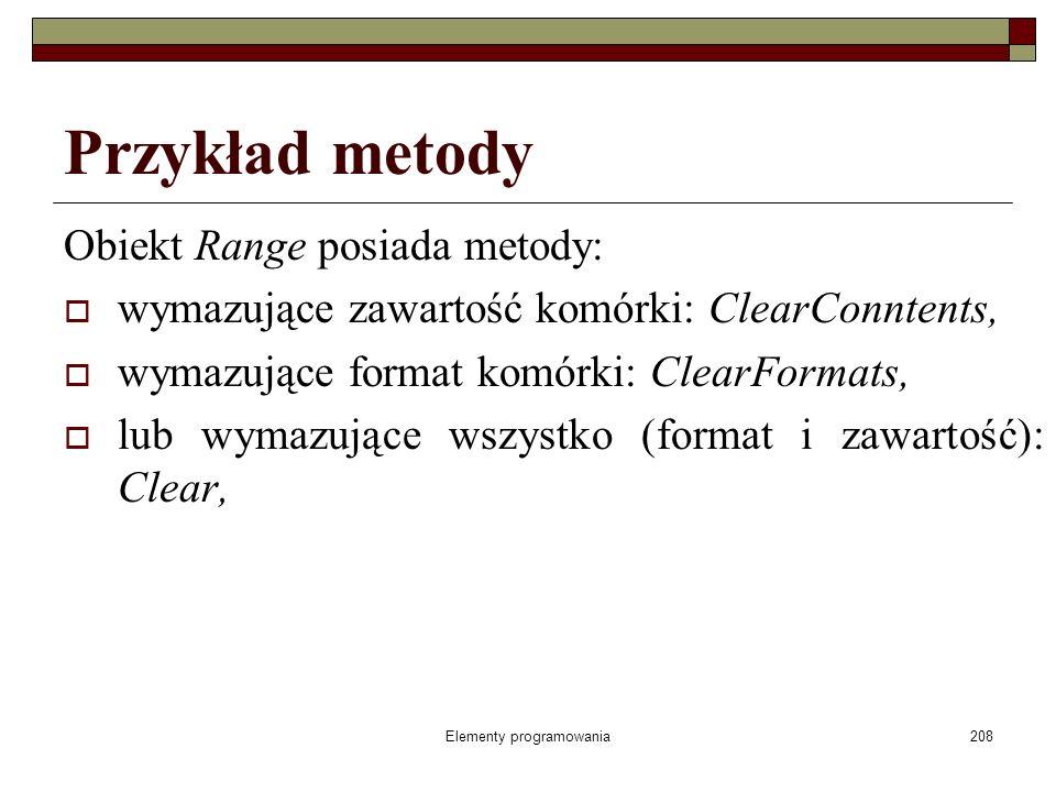 Elementy programowania208 Przykład metody Obiekt Range posiada metody: wymazujące zawartość komórki: ClearConntents, wymazujące format komórki: ClearF