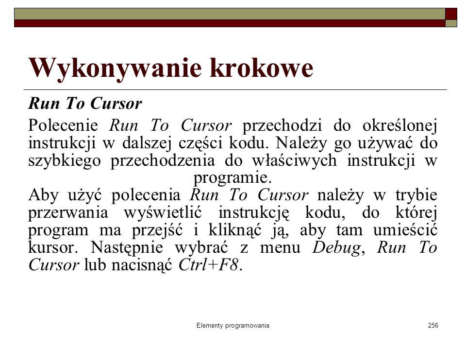 Elementy programowania256 Wykonywanie krokowe Run To Cursor Polecenie Run To Cursor przechodzi do określonej instrukcji w dalszej części kodu. Należy