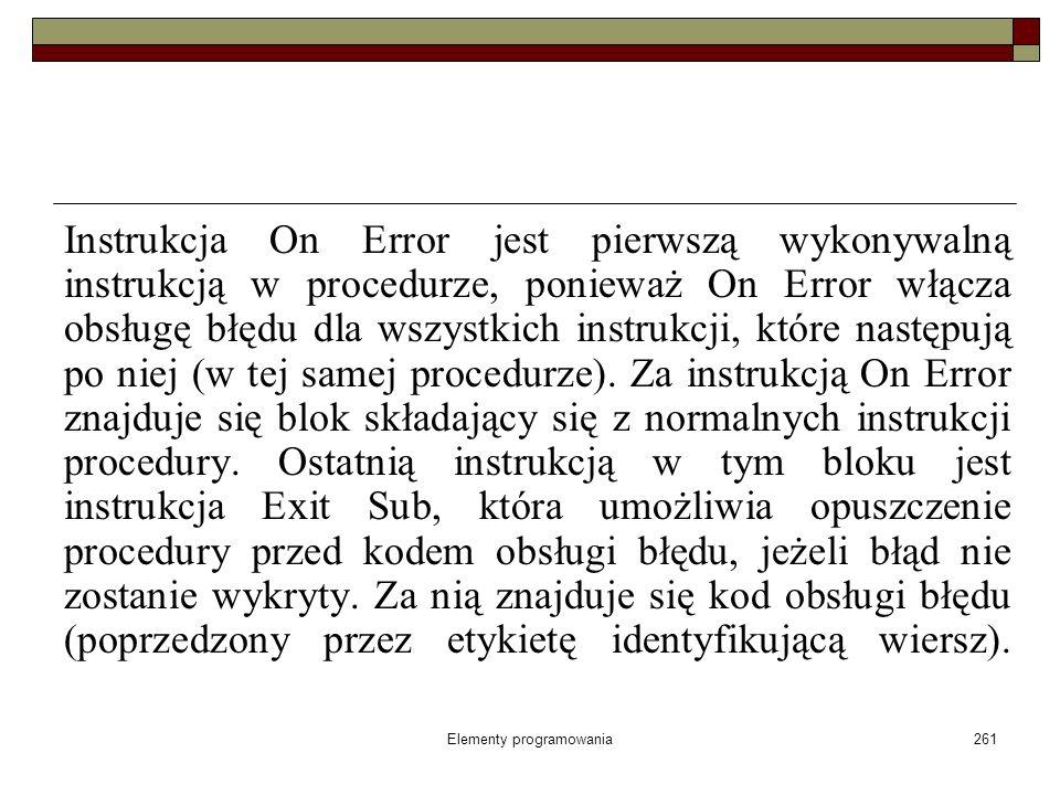 Elementy programowania261 Instrukcja On Error jest pierwszą wykonywalną instrukcją w procedurze, ponieważ On Error włącza obsługę błędu dla wszystkich
