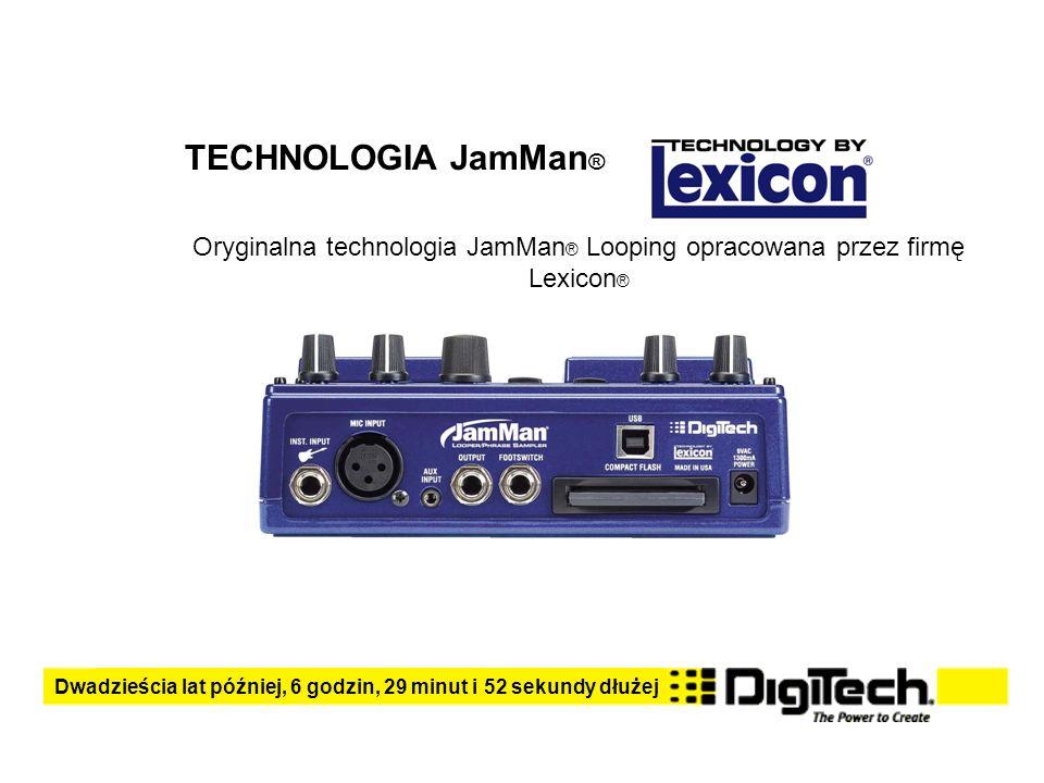 TECHNOLOGIA JamMan ® Oryginalna technologia JamMan ® Looping opracowana przez firmę Lexicon ® Dwadzieścia lat później, 6 godzin, 29 minut i 52 sekundy dłużej