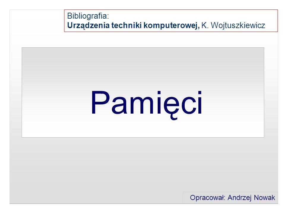 Pamięci Opracował: Andrzej Nowak Bibliografia: Urządzenia techniki komputerowej, K. Wojtuszkiewicz