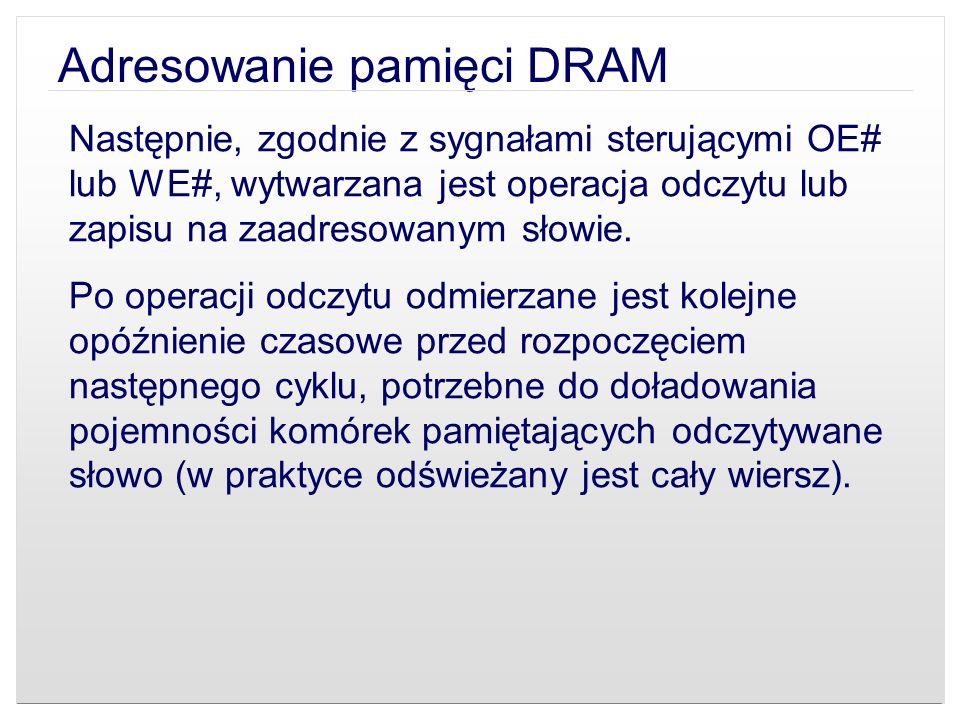 Adresowanie pamięci DRAM Następnie, zgodnie z sygnałami sterującymi OE# lub WE#, wytwarzana jest operacja odczytu lub zapisu na zaadresowanym słowie.