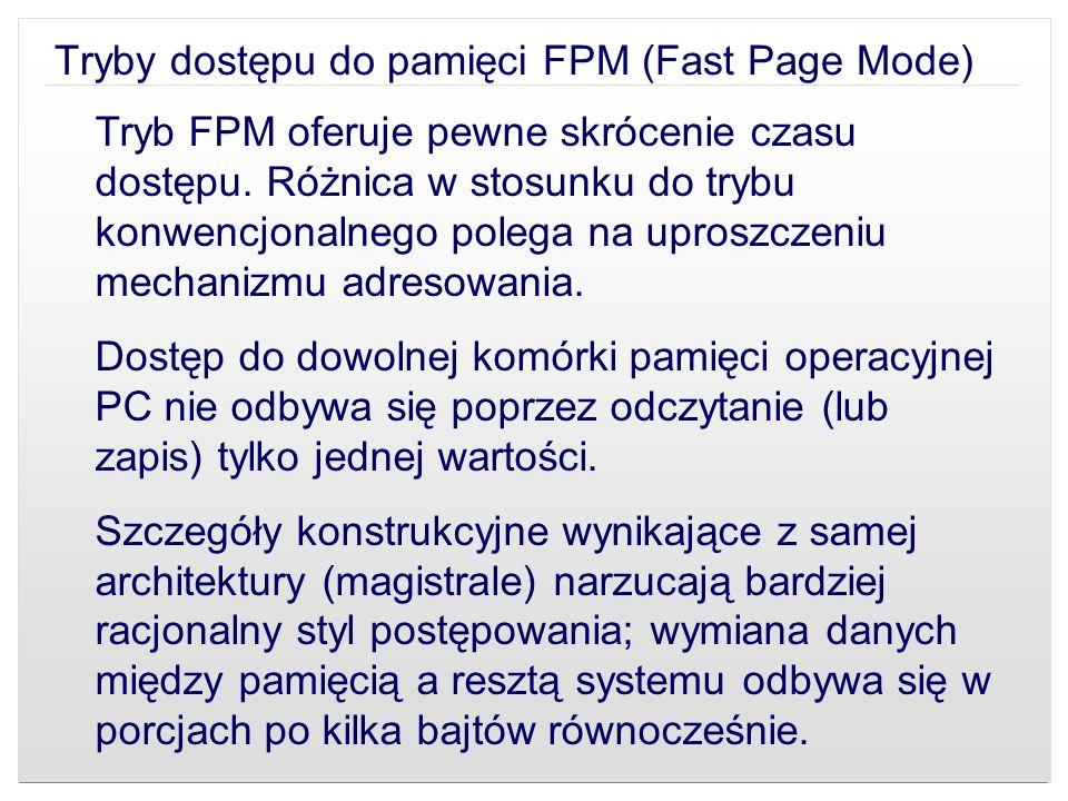 Tryby dostępu do pamięci FPM (Fast Page Mode) Tryb FPM oferuje pewne skrócenie czasu dostępu. Różnica w stosunku do trybu konwencjonalnego polega na u