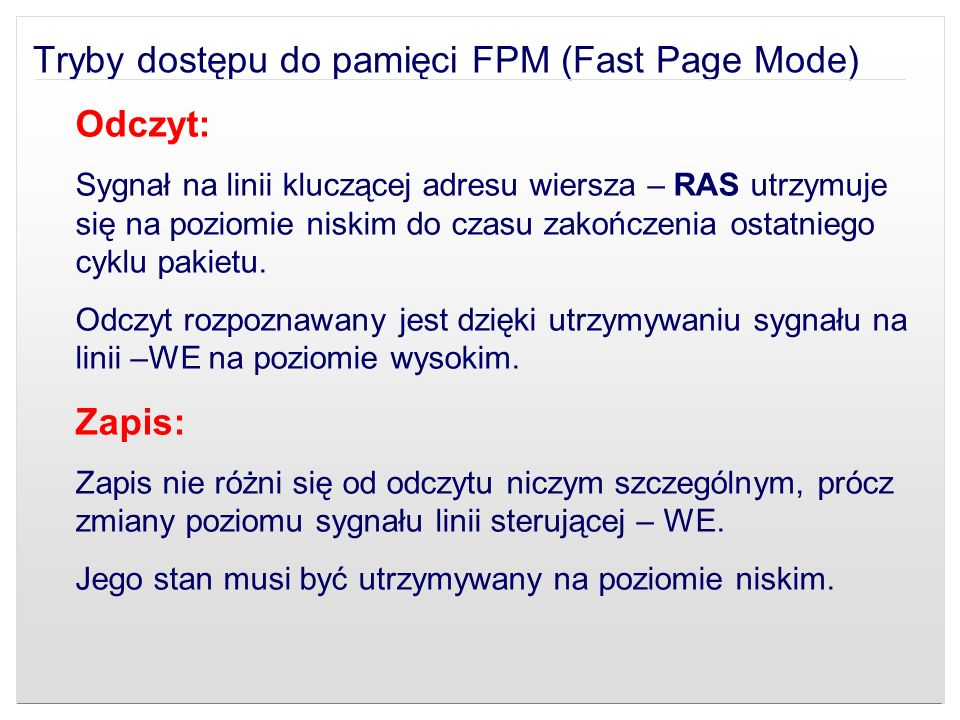 Tryby dostępu do pamięci FPM (Fast Page Mode) Odczyt: Sygnał na linii kluczącej adresu wiersza – RAS utrzymuje się na poziomie niskim do czasu zakończ