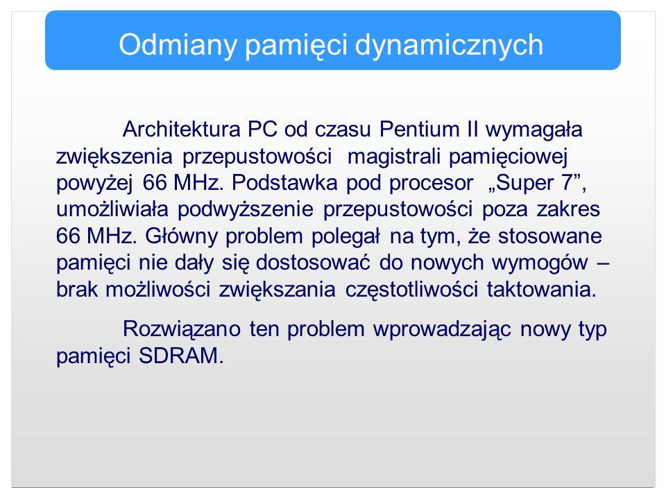Odmiany pamięci dynamicznych Architektura PC od czasu Pentium II wymagała zwiększenia przepustowości magistrali pamięciowej powyżej 66 MHz. Podstawka