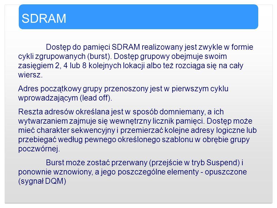 SDRAM Dostęp do pamięci SDRAM realizowany jest zwykle w formie cykli zgrupowanych (burst). Dostęp grupowy obejmuje swoim zasięgiem 2, 4 lub 8 kolejnyc