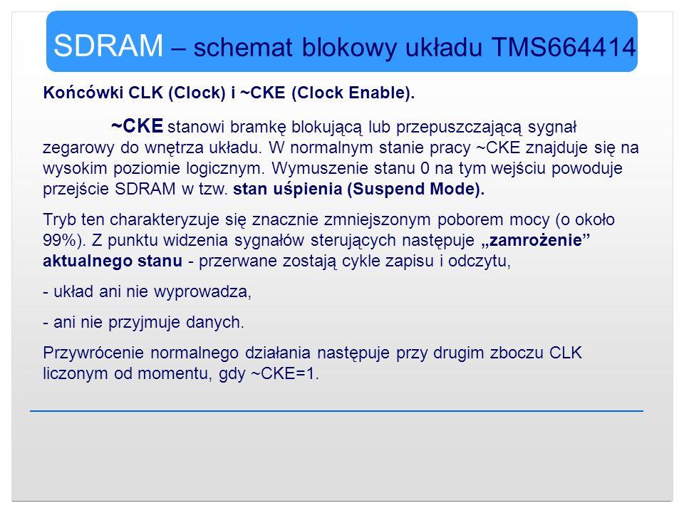 SDRAM – schemat blokowy układu TMS664414 Końcówki CLK (Clock) i ~CKE (Clock Enable). ~CKE stanowi bramkę blokującą lub przepuszczającą sygnał zegarowy
