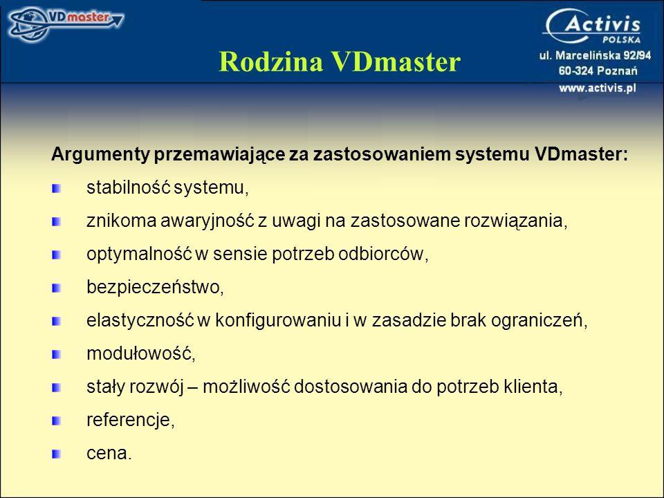 Rodzina VDmaster Argumenty przemawiające za zastosowaniem systemu VDmaster: stabilność systemu, znikoma awaryjność z uwagi na zastosowane rozwiązania, optymalność w sensie potrzeb odbiorców, bezpieczeństwo, elastyczność w konfigurowaniu i w zasadzie brak ograniczeń, modułowość, stały rozwój – możliwość dostosowania do potrzeb klienta, referencje, cena.