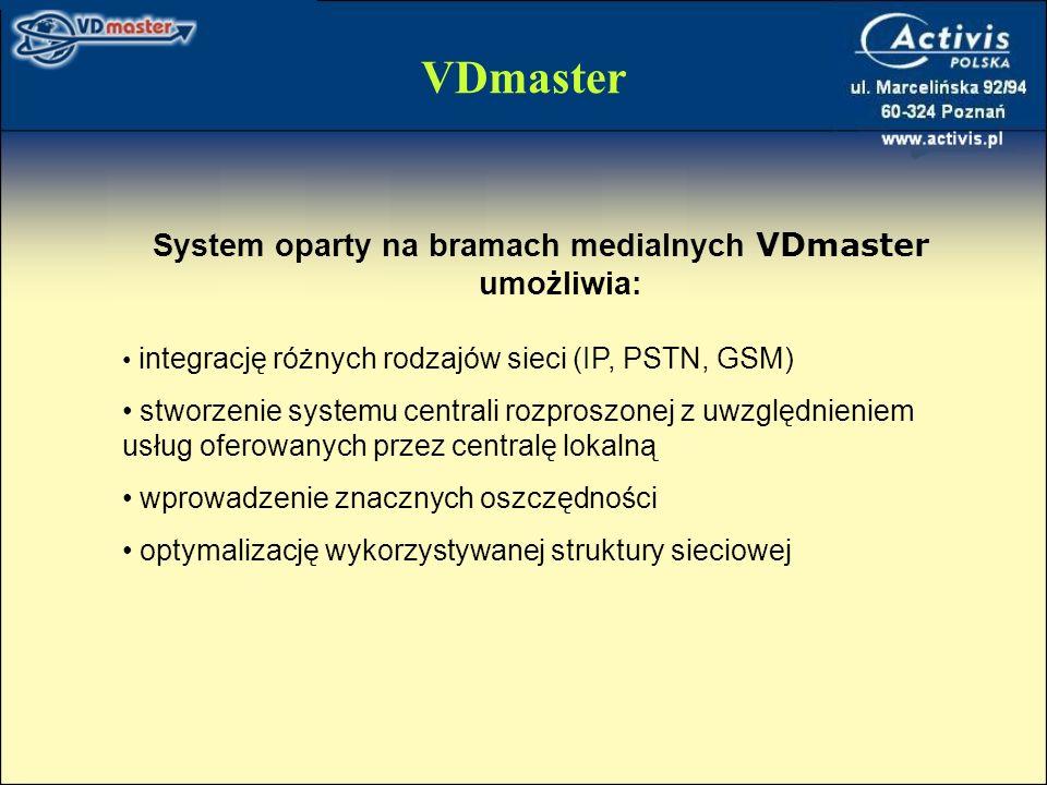 VDmaster System oparty na bramach medialnych VDmaster umożliwia: integrację różnych rodzajów sieci (IP, PSTN, GSM) stworzenie systemu centrali rozproszonej z uwzględnieniem usług oferowanych przez centralę lokalną wprowadzenie znacznych oszczędności optymalizację wykorzystywanej struktury sieciowej