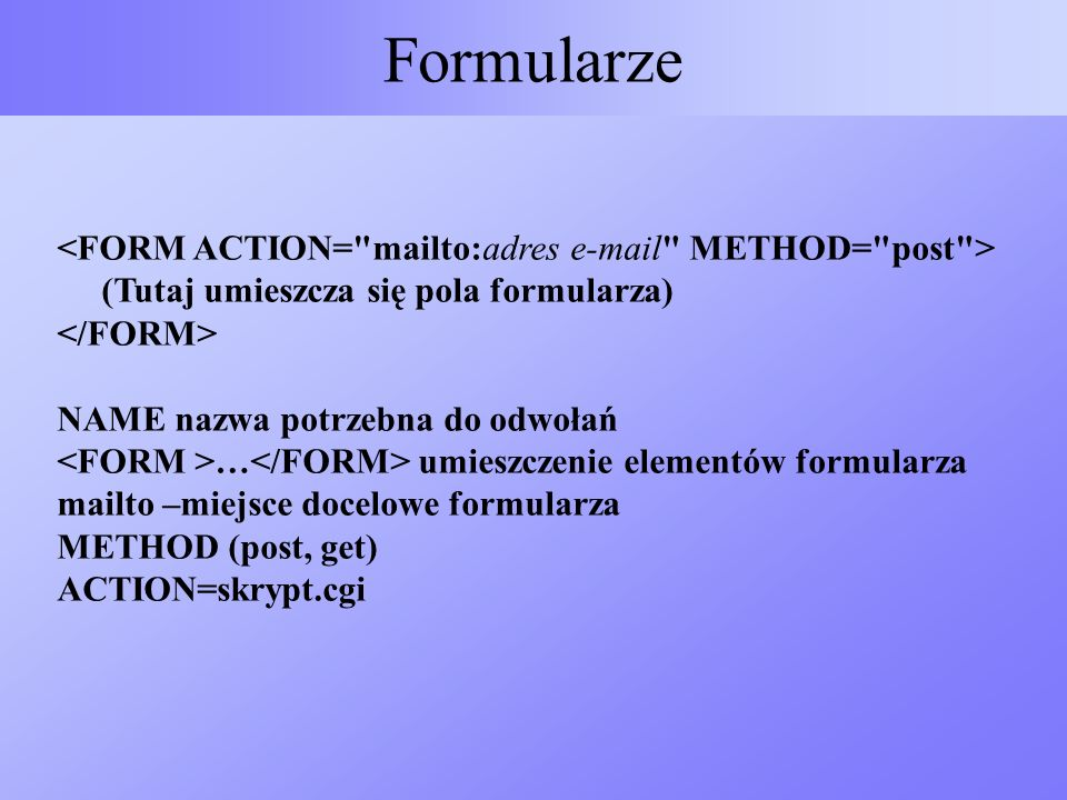 Formularze (Tutaj umieszcza się pola formularza) NAME nazwa potrzebna do odwołań … umieszczenie elementów formularza mailto –miejsce docelowe formular
