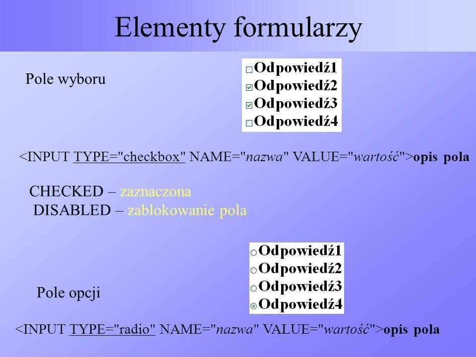 Elementy formularzy Pole wyboru opis pola CHECKED – zaznaczona DISABLED – zablokowanie pola opis pola Pole opcji