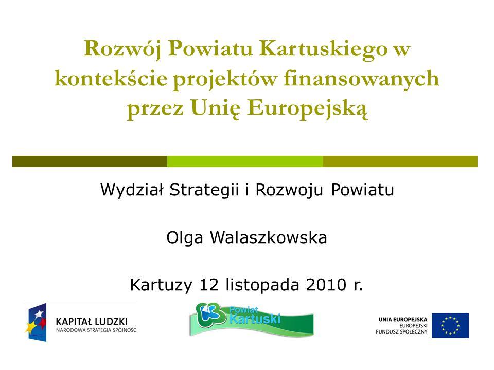 Rozwój Powiatu Kartuskiego w kontekście projektów finansowanych przez Unię Europejską Wydział Strategii i Rozwoju Powiatu Olga Walaszkowska Kartuzy 12 listopada 2010 r.