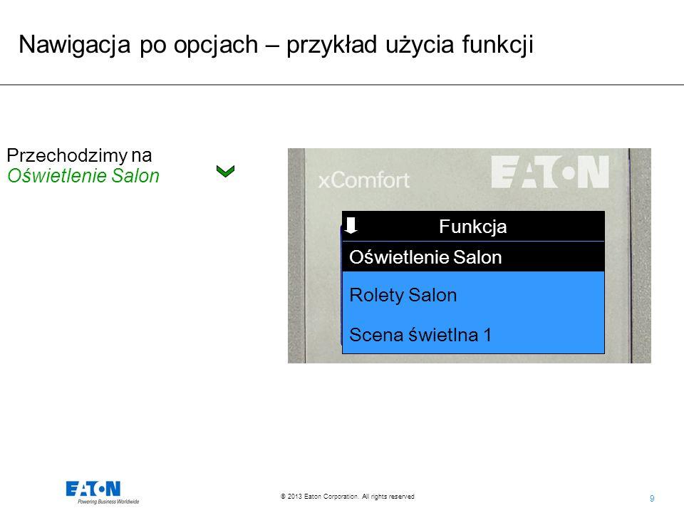 9 9 © 2013 Eaton Corporation. All rights reserved. Nawigacja po opcjach – przykład użycia funkcji Funkcja Rolety Salon Scena ś wietlna 1 Funkcja O ś w