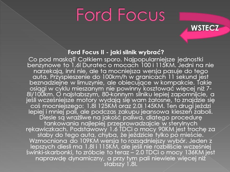 Ford Focus II - jaki silnik wybrać? Co pod maską? Całkiem sporo. Najpopularniejsze jednostki benzynowe to 1.6l Duratec o mocach 100 i 115KM. Jedni na