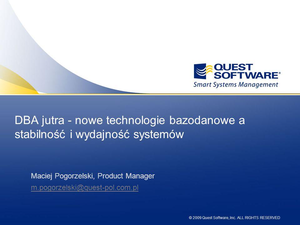 © 2009 Quest Software, Inc. ALL RIGHTS RESERVED DBA jutra - nowe technologie bazodanowe a stabilność i wydajność systemów Maciej Pogorzelski, Product