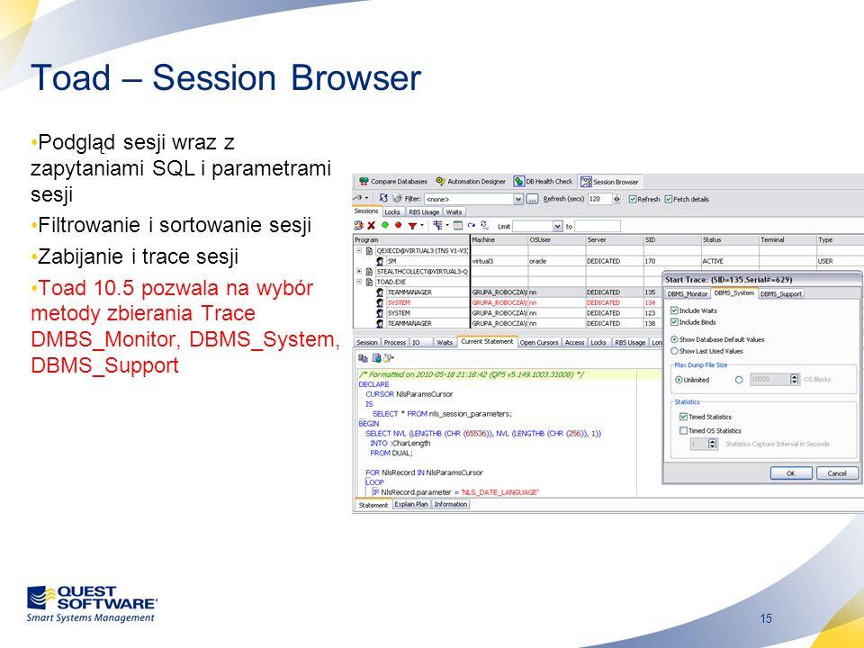 15 Toad – Session Browser Podgląd sesji wraz z zapytaniami SQL i parametrami sesji Filtrowanie i sortowanie sesji Zabijanie i trace sesji Toad 10.5 po