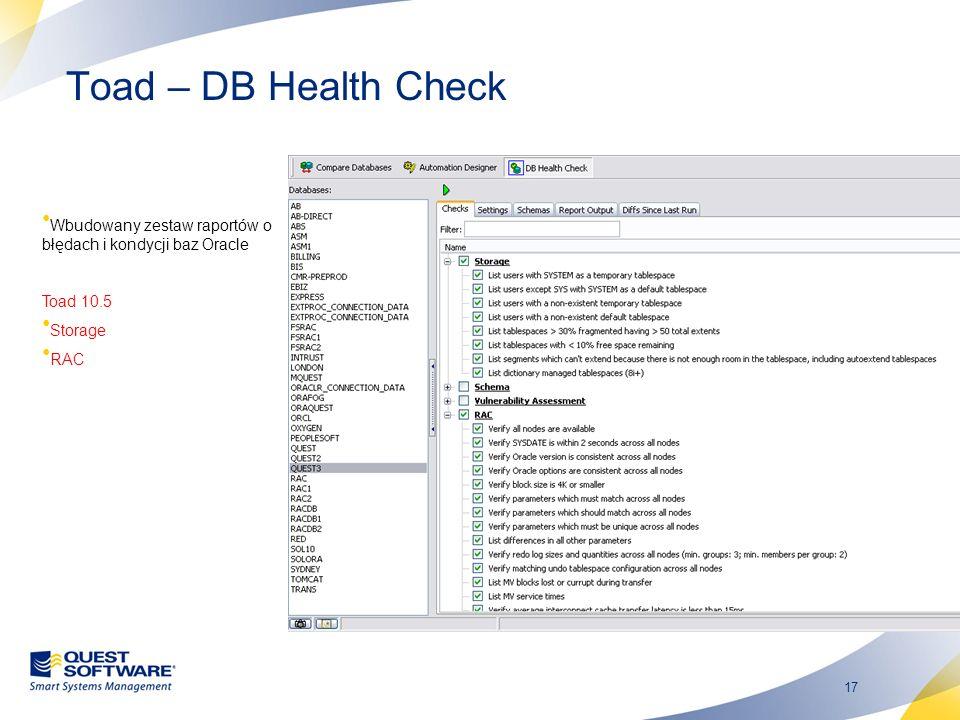 17 Toad – DB Health Check Wbudowany zestaw raportów o błędach i kondycji baz Oracle Toad 10.5 Storage RAC