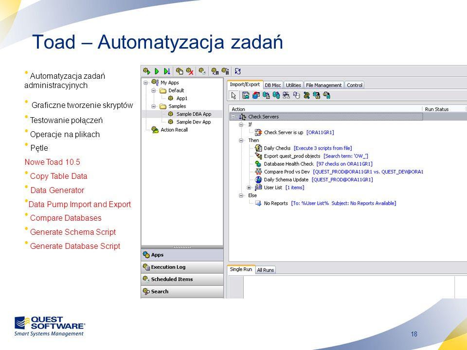 18 Toad – Automatyzacja zadań Automatyzacja zadań administracyjnych Graficzne tworzenie skryptów Testowanie połączeń Operacje na plikach Pętle Nowe To