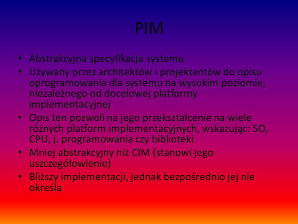 PIM Abstrakcyjna specyfikacja systemu Używany przez architektów i projektantów do opisu oprogramowania dla systemu na wysokim poziomie, niezależnego o