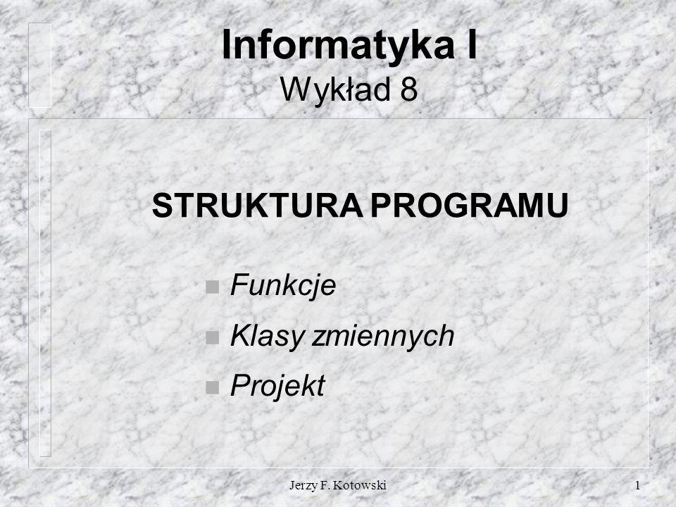Jerzy F. Kotowski1 Informatyka I Wykład 8 STRUKTURA PROGRAMU n Funkcje n Klasy zmiennych n Projekt