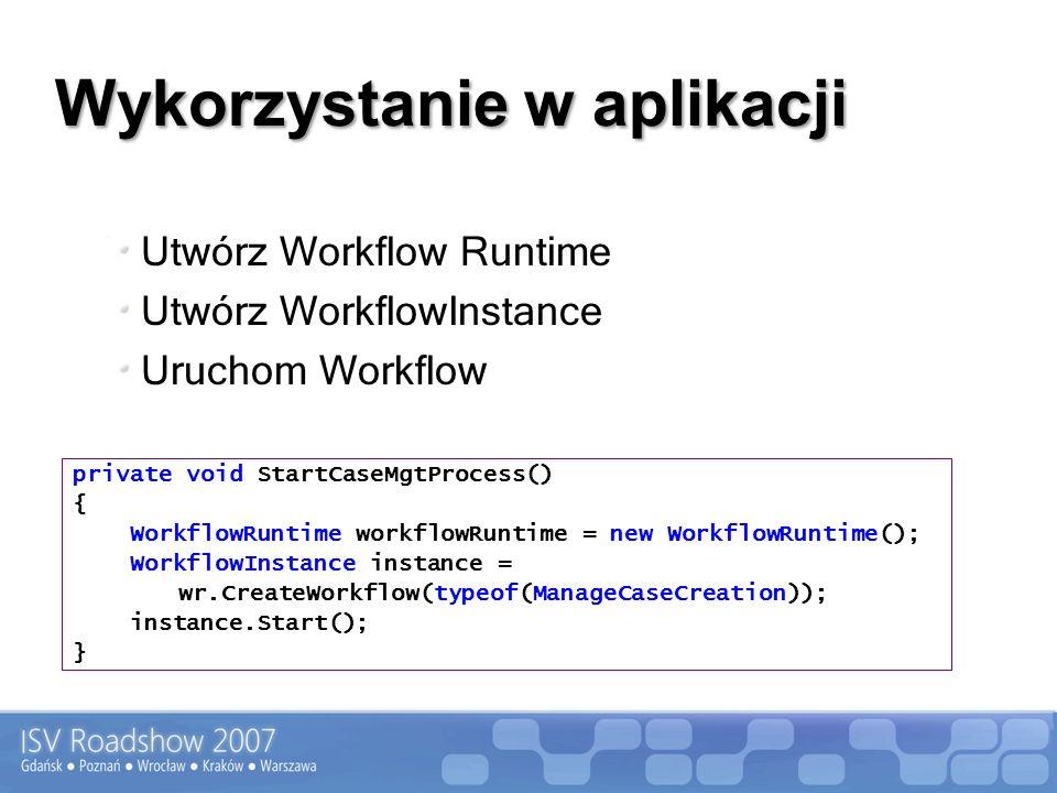 Wykorzystanie w aplikacji Utwórz Workflow Runtime Utwórz WorkflowInstance Uruchom Workflow private void StartCaseMgtProcess() { WorkflowRuntime workflowRuntime = new WorkflowRuntime(); WorkflowInstance instance = wr.CreateWorkflow(typeof(ManageCaseCreation)); instance.Start(); }