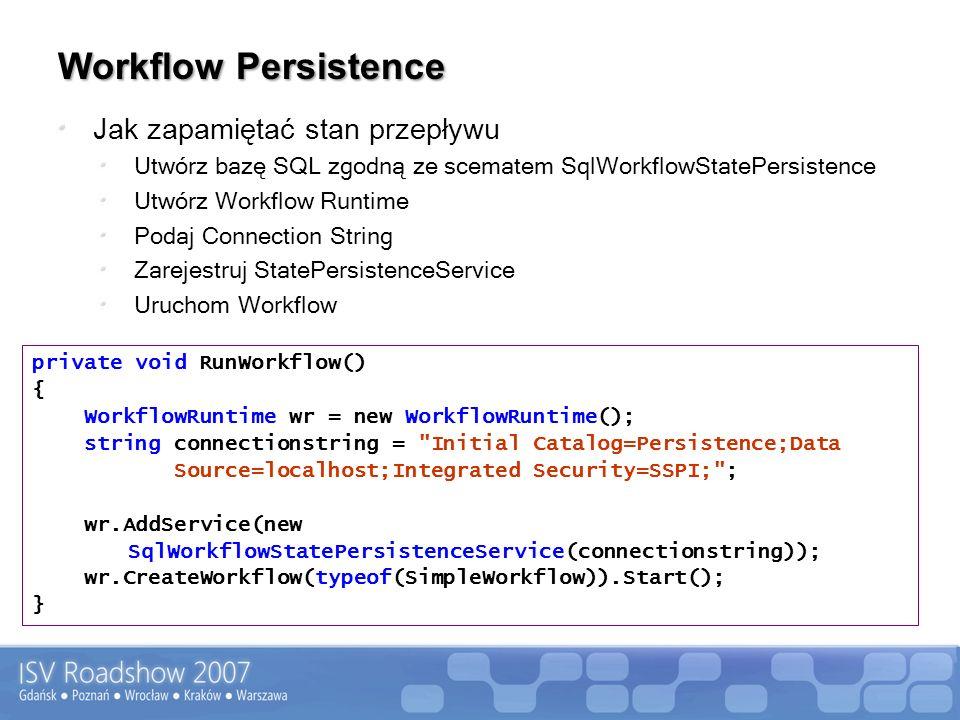 Workflow Persistence Jak zapamiętać stan przepływu Utwórz bazę SQL zgodną ze scematem SqlWorkflowStatePersistence Utwórz Workflow Runtime Podaj Connection String Zarejestruj StatePersistenceService Uruchom Workflow private void RunWorkflow() { WorkflowRuntime wr = new WorkflowRuntime(); string connectionstring = Initial Catalog=Persistence;Data Source=localhost;Integrated Security=SSPI; ; wr.AddService(new SqlWorkflowStatePersistenceService(connectionstring)); wr.CreateWorkflow(typeof(SimpleWorkflow)).Start(); }