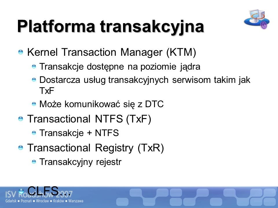 Platforma transakcyjna Kernel Transaction Manager (KTM) Transakcje dostępne na poziomie jądra Dostarcza usług transakcyjnych serwisom takim jak TxF Może komunikować się z DTC Transactional NTFS (TxF) Transakcje + NTFS Transactional Registry (TxR) Transakcyjny rejestr CLFS…