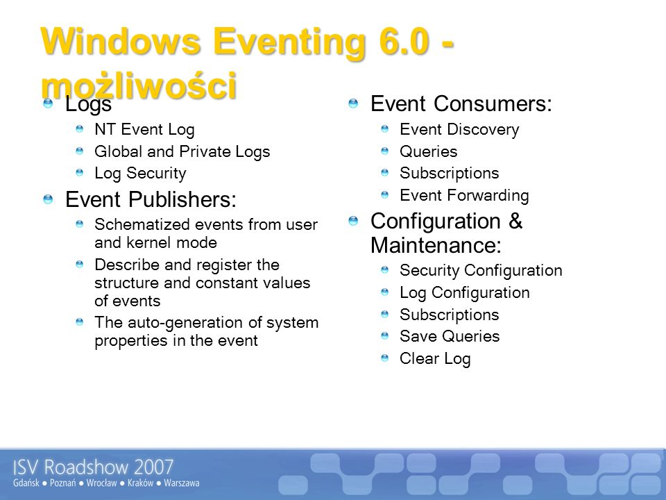 Windows Eventing 6.0 - możliwości Logs NT Event Log Global and Private Logs Log Security Event Publishers: Schematized events from user and kernel mode Describe and register the structure and constant values of events The auto-generation of system properties in the event Event Consumers: Event Discovery Queries Subscriptions Event Forwarding Configuration & Maintenance: Security Configuration Log Configuration Subscriptions Save Queries Clear Log